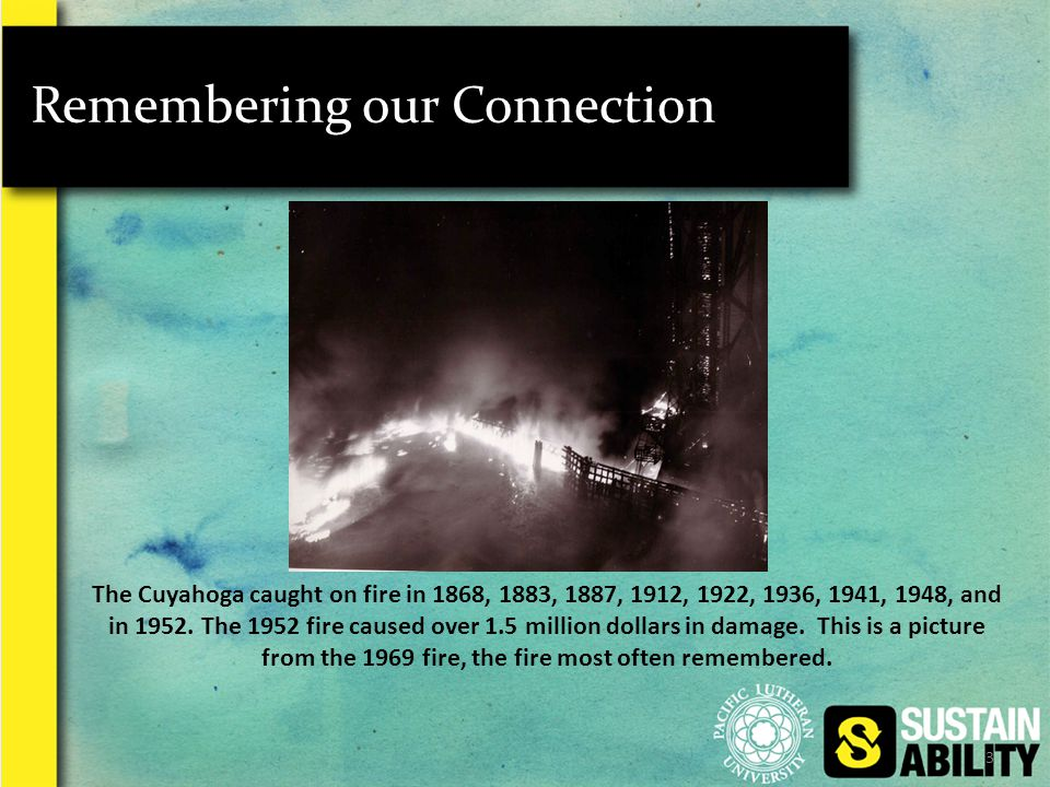 3 Remembering our Connection The Cuyahoga caught on fire in 1868, 1883, 1887, 1912, 1922, 1936, 1941, 1948, and in 1952.