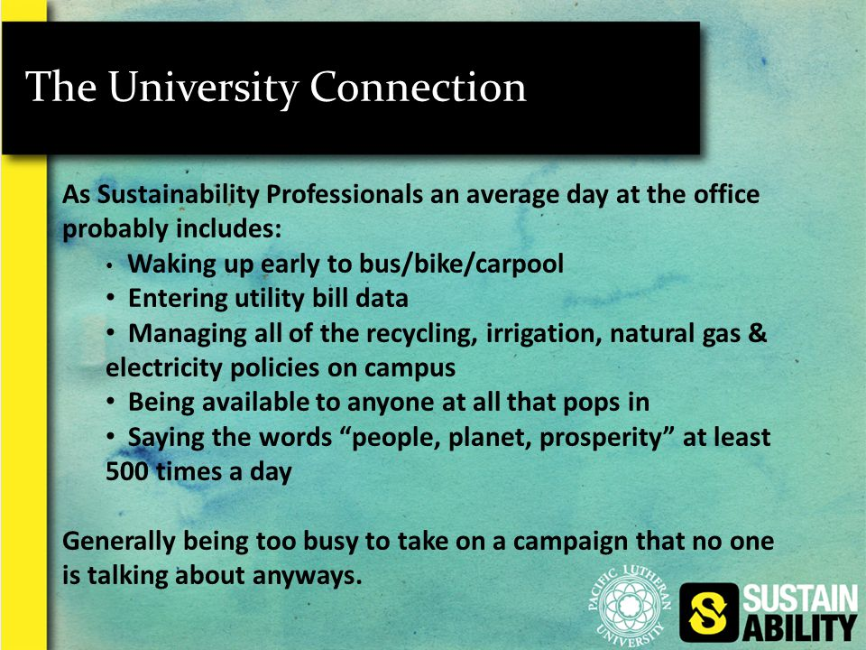 The University Connection As Sustainability Professionals an average day at the office probably includes: Waking up early to bus/bike/carpool Entering utility bill data Managing all of the recycling, irrigation, natural gas & electricity policies on campus Being available to anyone at all that pops in Saying the words people, planet, prosperity at least 500 times a day Generally being too busy to take on a campaign that no one is talking about anyways.
