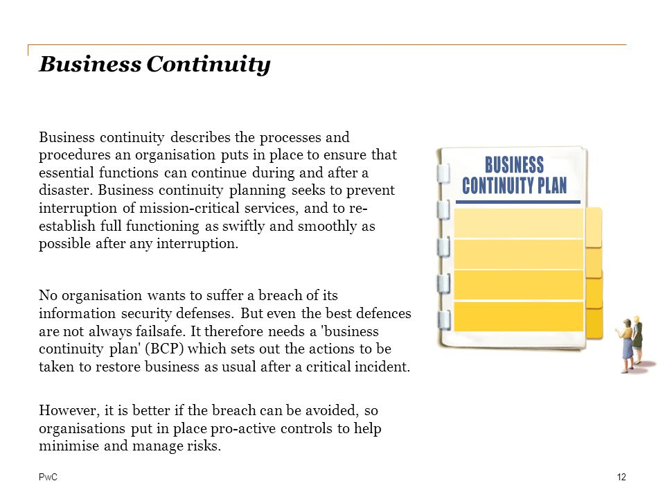 PwC Business Continuity Business continuity describes the processes and procedures an organisation puts in place to ensure that essential functions can continue during and after a disaster.