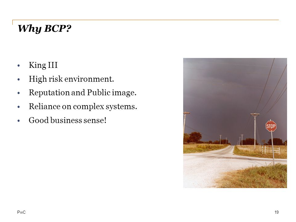 PwC Why BCP. 19 King III High risk environment. Reputation and Public image.