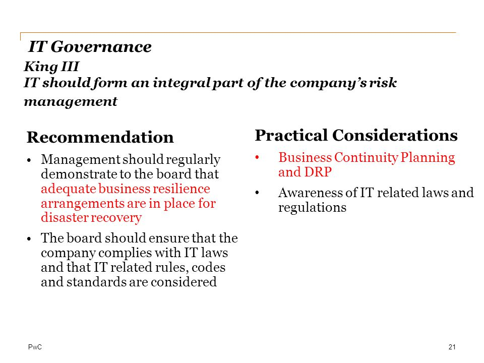PwC IT Governance 21 King III IT should form an integral part of the company's risk management Recommendation Management should regularly demonstrate to the board that adequate business resilience arrangements are in place for disaster recovery The board should ensure that the company complies with IT laws and that IT related rules, codes and standards are considered Practical Considerations Business Continuity Planning and DRP Awareness of IT related laws and regulations