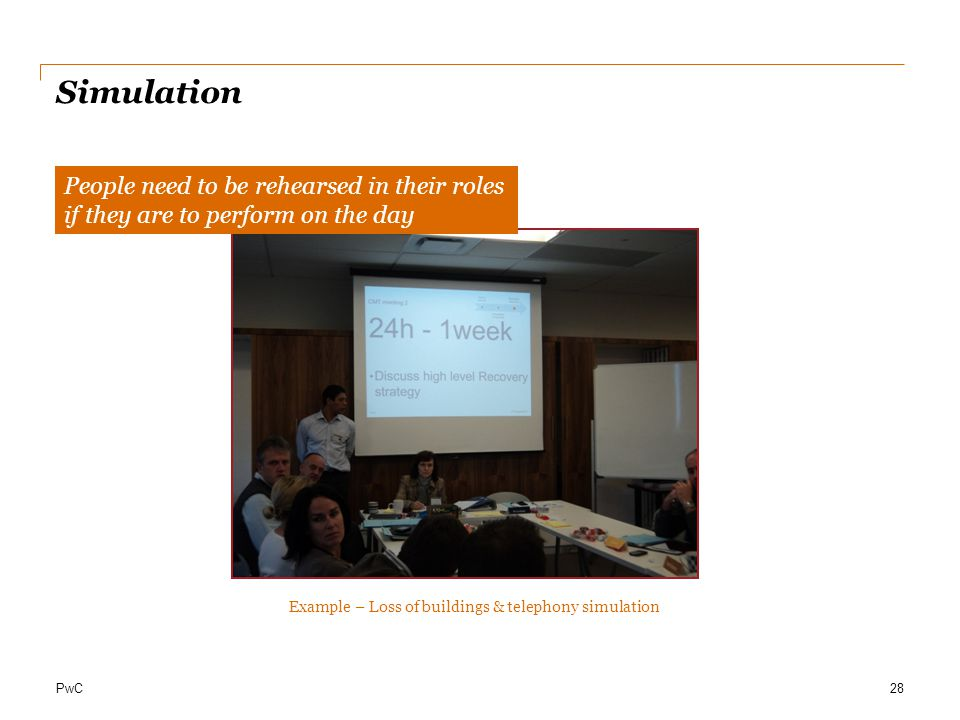 PwC Simulation 28 People need to be rehearsed in their roles if they are to perform on the day Example – Loss of buildings & telephony simulation