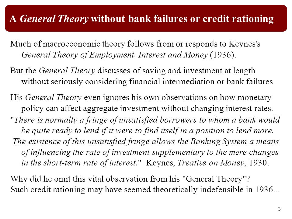 A General Theory without bank failures or credit rationing Much of macroeconomic theory follows from or responds to Keynes s General Theory of Employment, Interest and Money (1936).