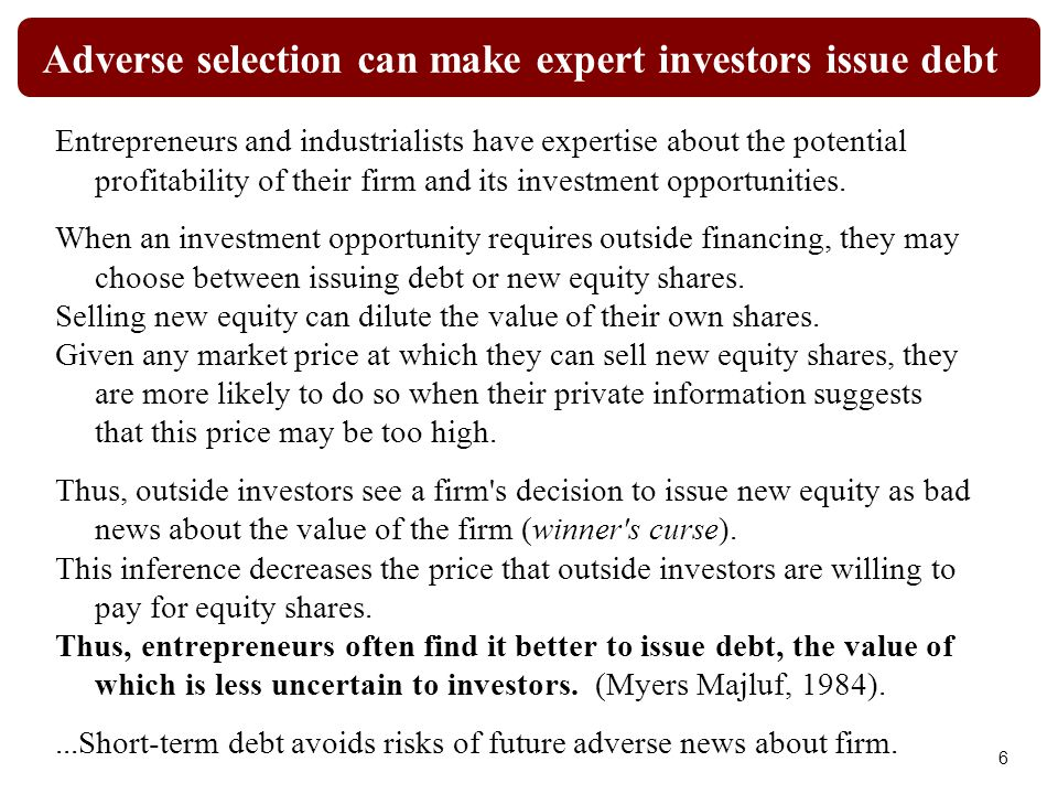 Adverse selection can make expert investors issue debt Entrepreneurs and industrialists have expertise about the potential profitability of their firm and its investment opportunities.
