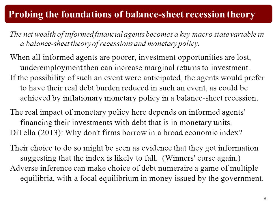 Probing the foundations of balance-sheet recession theory The net wealth of informed financial agents becomes a key macro state variable in a balance-sheet theory of recessions and monetary policy.