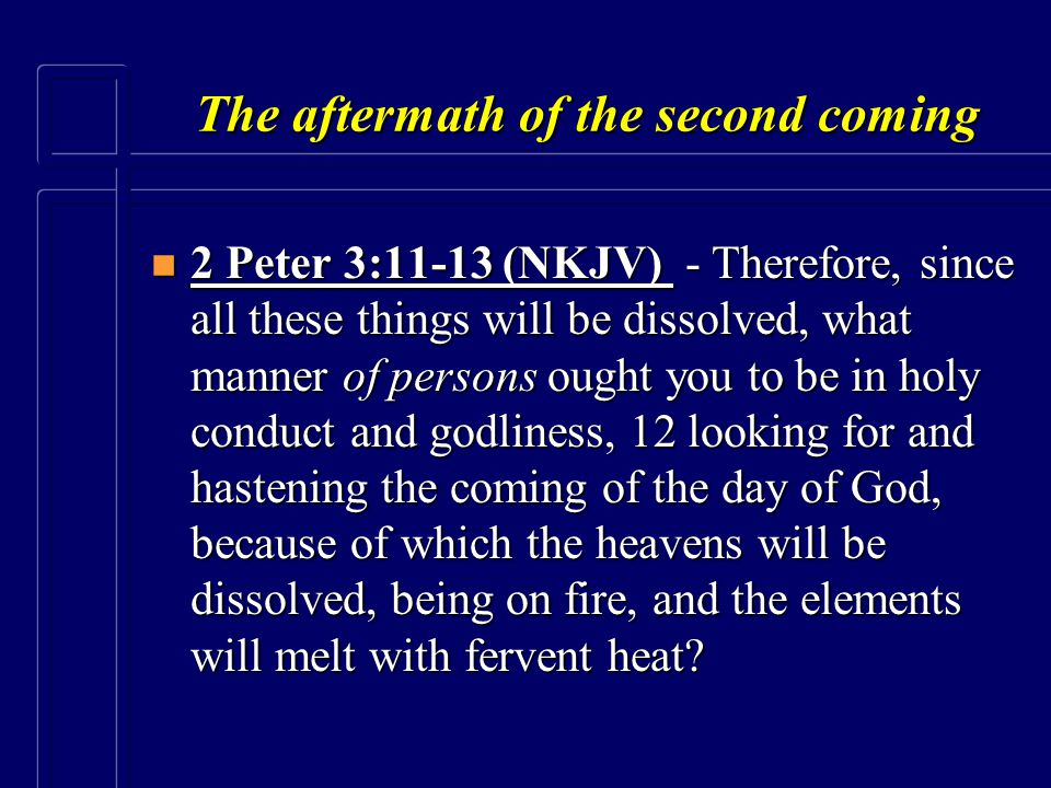 The aftermath of the second coming n 2 Peter 3:11-13 (NKJV) - Therefore, since all these things will be dissolved, what manner of persons ought you to