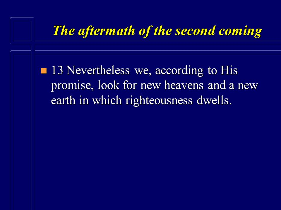 The aftermath of the second coming n 13 Nevertheless we, according to His promise, look for new heavens and a new earth in which righteousness dwells.