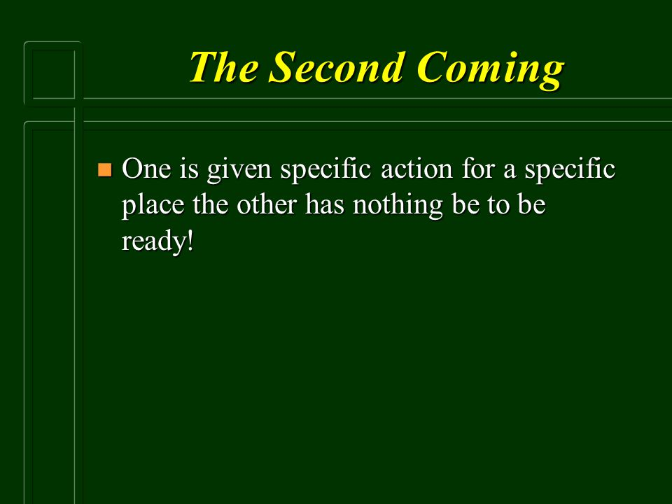 The Second Coming n One is given specific action for a specific place the other has nothing be to be ready!