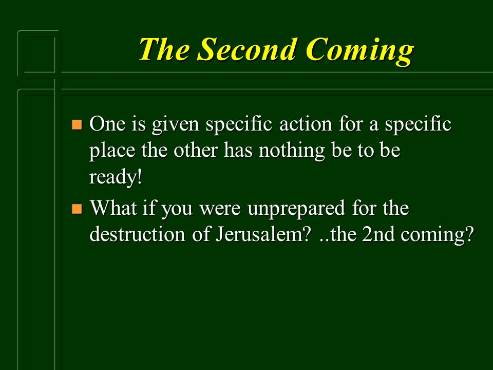 The Second Coming n One is given specific action for a specific place the other has nothing be to be ready! n What if you were unprepared for the dest