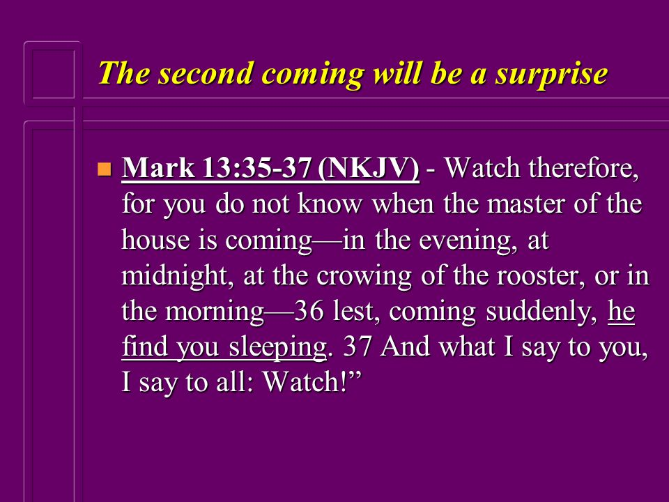The second coming will be a surprise n Mark 13:35-37 (NKJV) - Watch therefore, for you do not know when the master of the house is coming—in the eveni