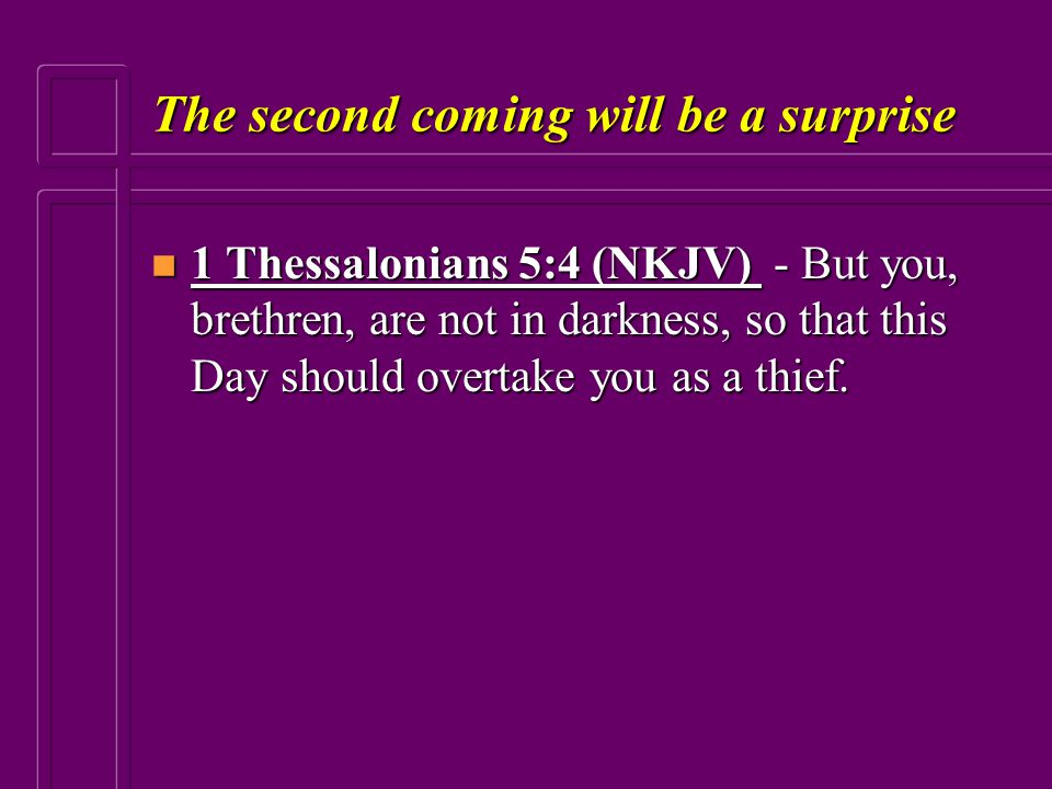 The second coming will be a surprise n 1 Thessalonians 5:4 (NKJV) - But you, brethren, are not in darkness, so that this Day should overtake you as a