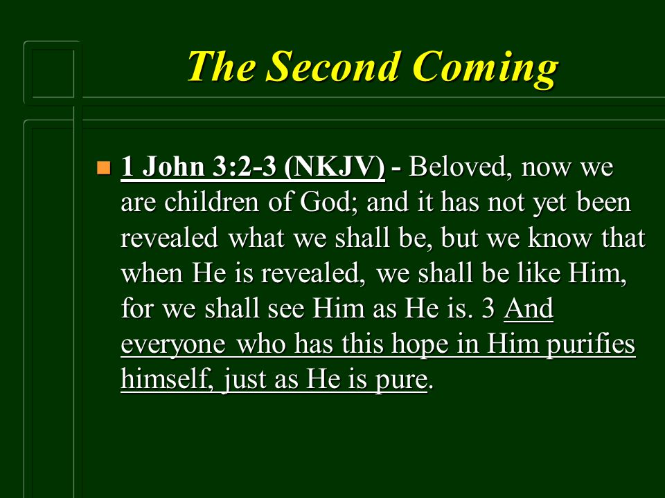The Second Coming n 1 John 3:2-3 (NKJV) - Beloved, now we are children of God; and it has not yet been revealed what we shall be, but we know that whe
