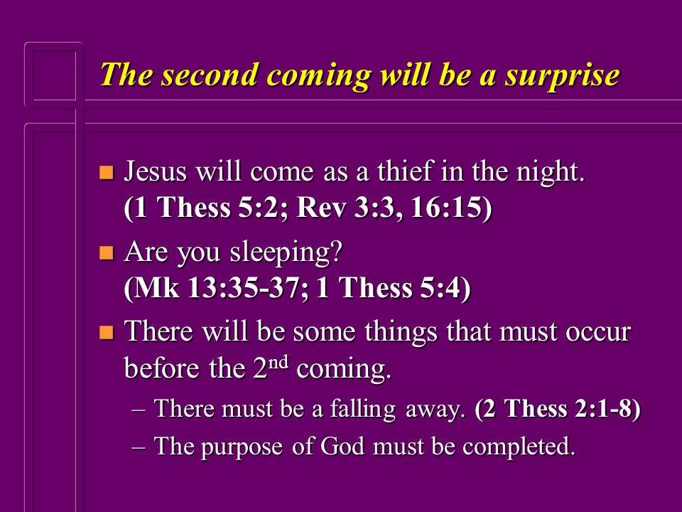 The second coming will be a surprise n Jesus will come as a thief in the night. (1 Thess 5:2; Rev 3:3, 16:15) n Are you sleeping? (Mk 13:35-37; 1 Thes