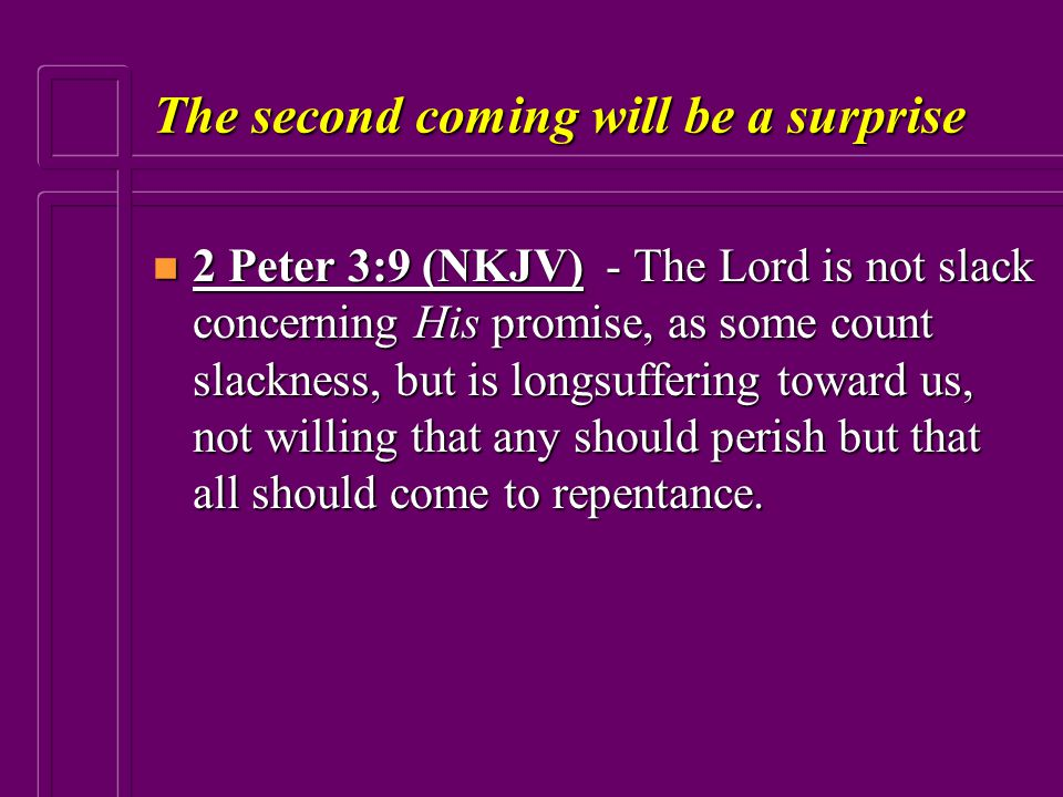 The second coming will be a surprise n 2 Peter 3:9 (NKJV) - The Lord is not slack concerning His promise, as some count slackness, but is longsufferin