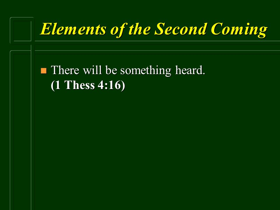 Elements of the Second Coming n There will be something heard. (1 Thess 4:16)