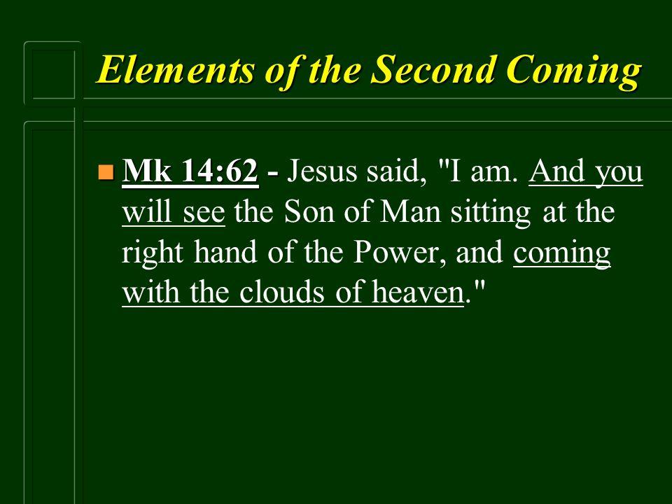 Elements of the Second Coming n Mk 14:62 - n Mk 14:62 - Jesus said,
