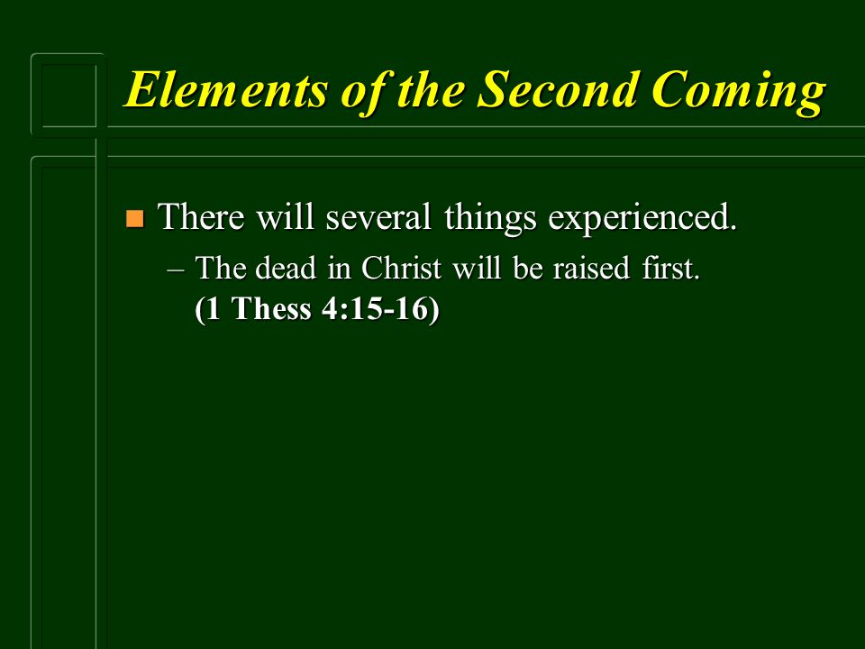 Elements of the Second Coming n There will several things experienced. –The dead in Christ will be raised first. (1 Thess 4:15-16)