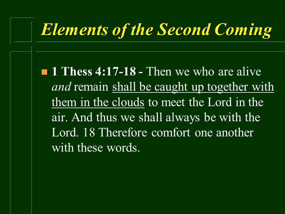 Elements of the Second Coming n 1 Thess 4:17-18 - n 1 Thess 4:17-18 - Then we who are alive and remain shall be caught up together with them in the cl