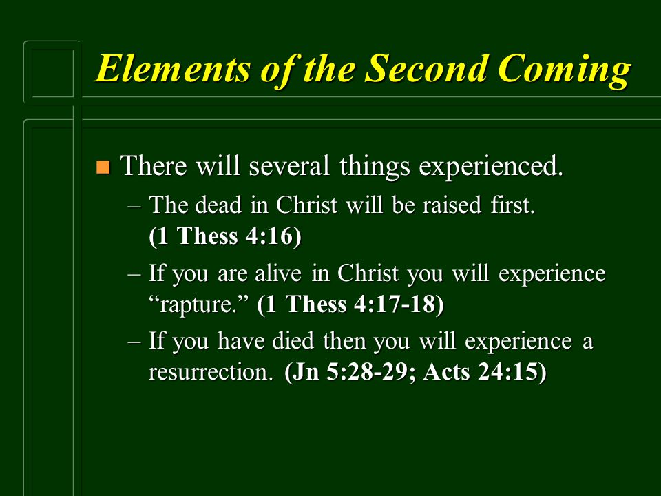 Elements of the Second Coming n There will several things experienced. –The dead in Christ will be raised first. (1 Thess 4:16) –If you are alive in C