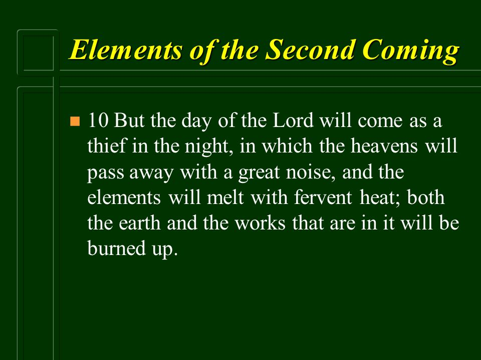 Elements of the Second Coming n n 10 But the day of the Lord will come as a thief in the night, in which the heavens will pass away with a great noise