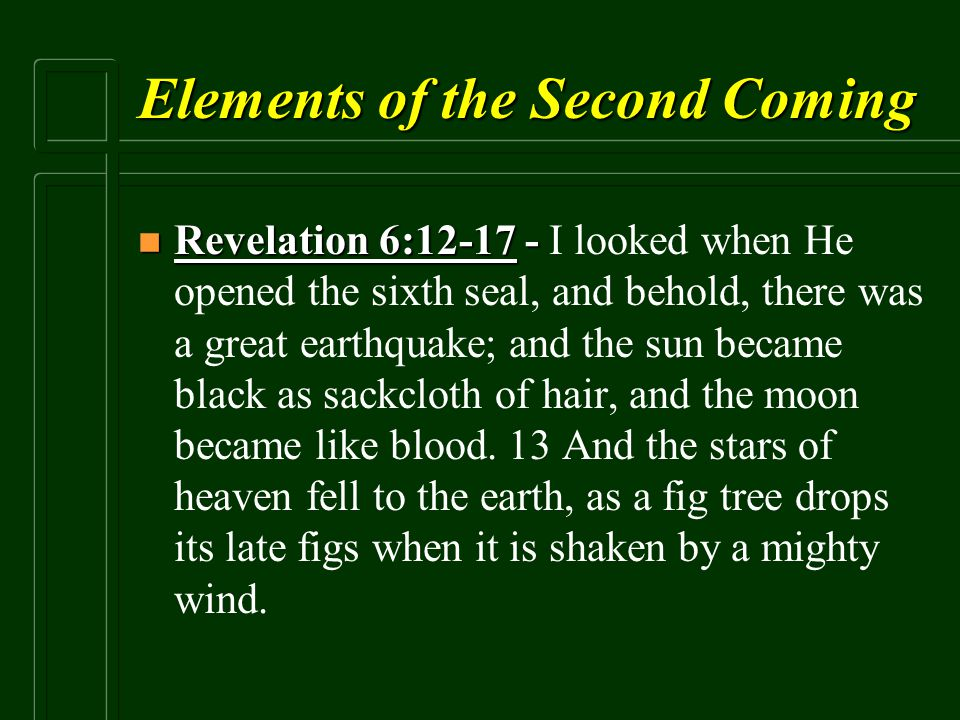Elements of the Second Coming n Revelation 6:12-17 - n Revelation 6:12-17 - I looked when He opened the sixth seal, and behold, there was a great eart