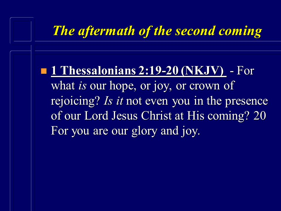 The aftermath of the second coming n 1 Thessalonians 2:19-20 (NKJV) - For what is our hope, or joy, or crown of rejoicing? Is it not even you in the p