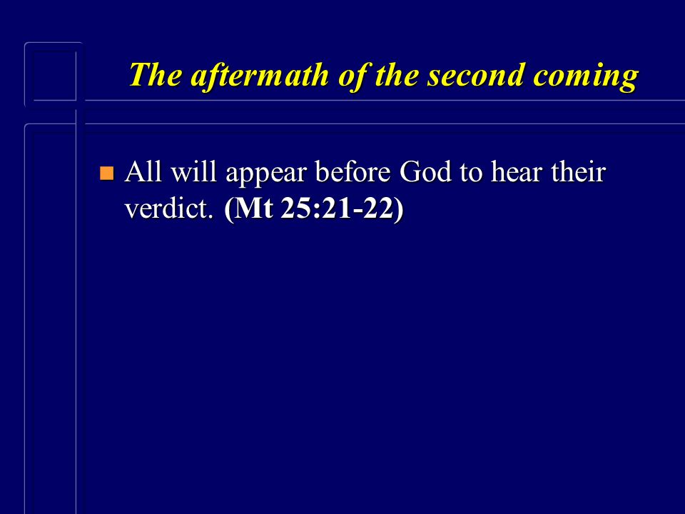 The aftermath of the second coming n All will appear before God to hear their verdict. (Mt 25:21-22)