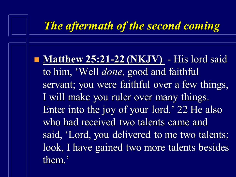 The aftermath of the second coming n Matthew 25:21-22 (NKJV) - His lord said to him, 'Well done, good and faithful servant; you were faithful over a f