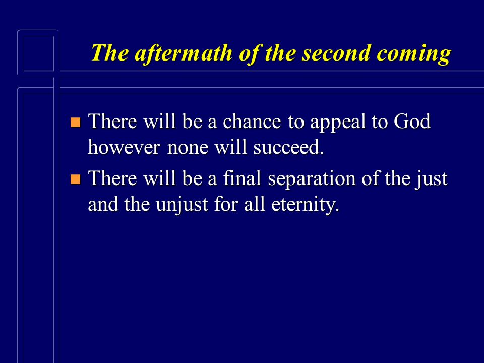 The aftermath of the second coming n There will be a chance to appeal to God however none will succeed. n There will be a final separation of the just