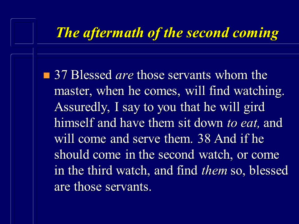 The aftermath of the second coming n 37 Blessed are those servants whom the master, when he comes, will find watching. Assuredly, I say to you that he