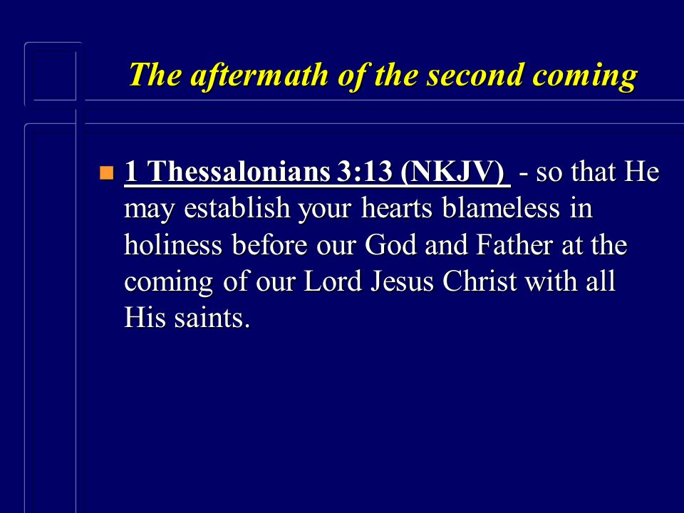 The aftermath of the second coming n 1 Thessalonians 3:13 (NKJV) - so that He may establish your hearts blameless in holiness before our God and Fathe