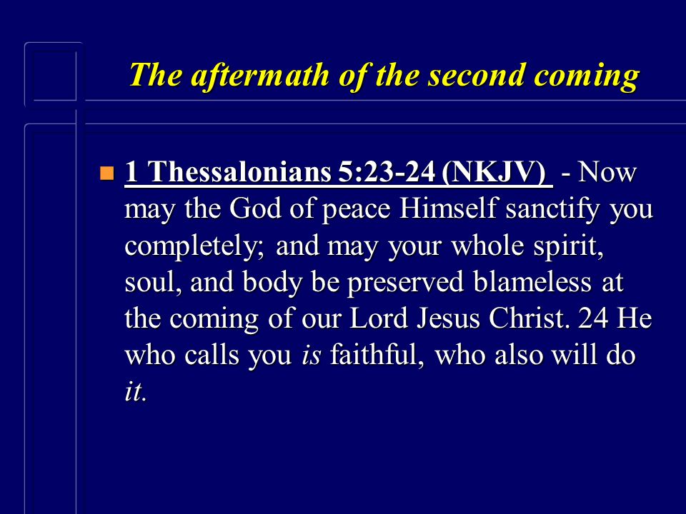 The aftermath of the second coming n 1 Thessalonians 5:23-24 (NKJV) - Now may the God of peace Himself sanctify you completely; and may your whole spi