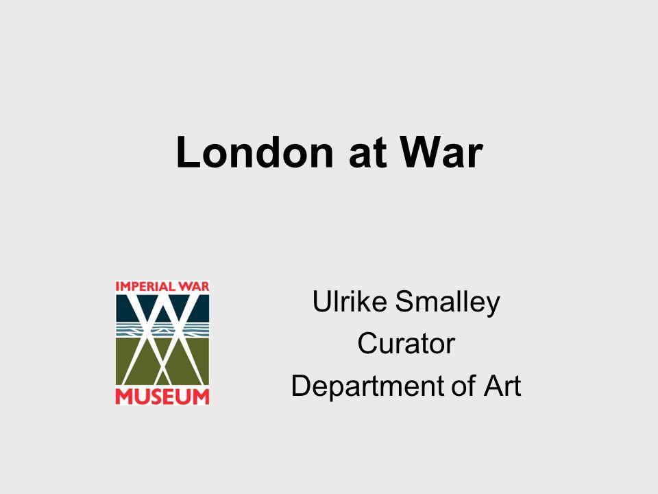 London at War Ulrike Smalley Curator Department of Art