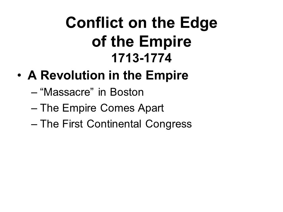 """Conflict on the Edge of the Empire 1713-1774 A Revolution in the Empire –""""Massacre"""" in Boston –The Empire Comes Apart –The First Continental Congress"""