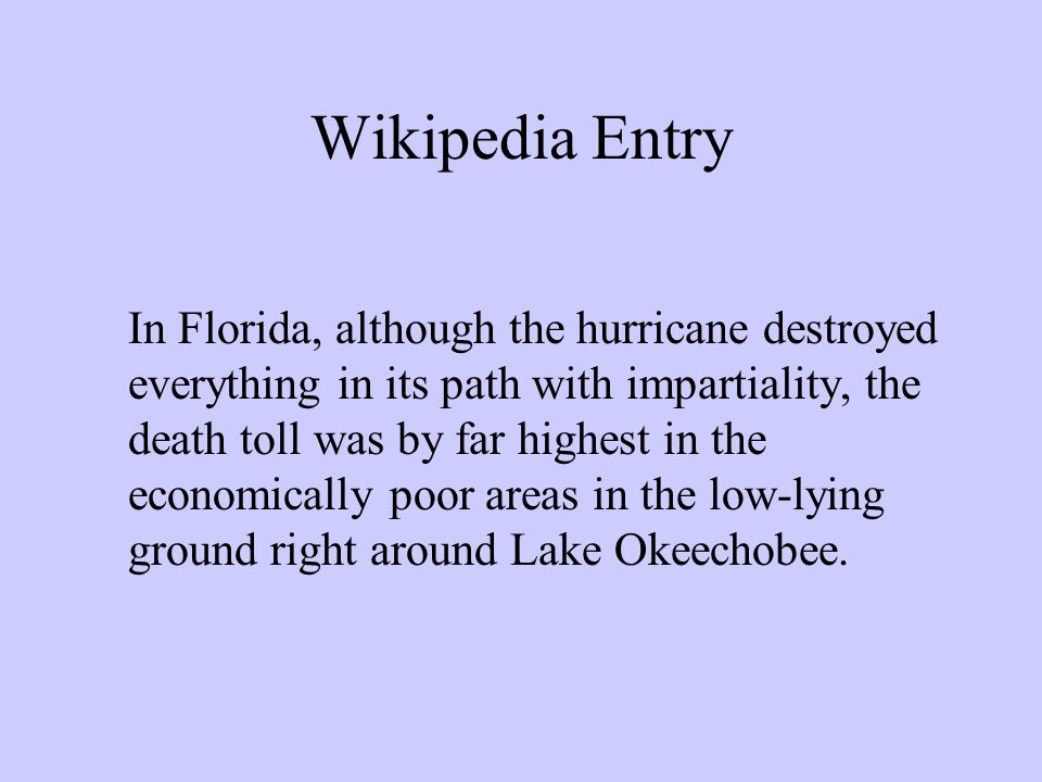 Wikipedia Entry In Florida, although the hurricane destroyed everything in its path with impartiality, the death toll was by far highest in the economically poor areas in the low-lying ground right around Lake Okeechobee.