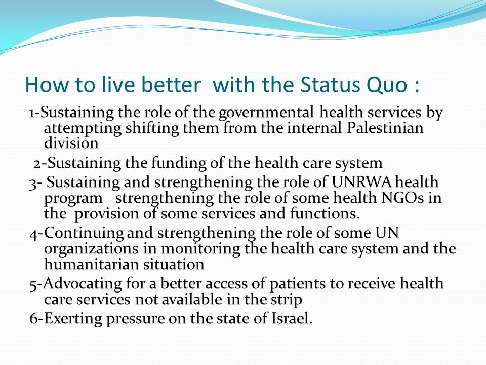 How to live better with the Status Quo : 1-Sustaining the role of the governmental health services by attempting shifting them from the internal Palestinian division 2-Sustaining the funding of the health care system 3- Sustaining and strengthening the role of UNRWA health program strengthening the role of some health NGOs in the provision of some services and functions.