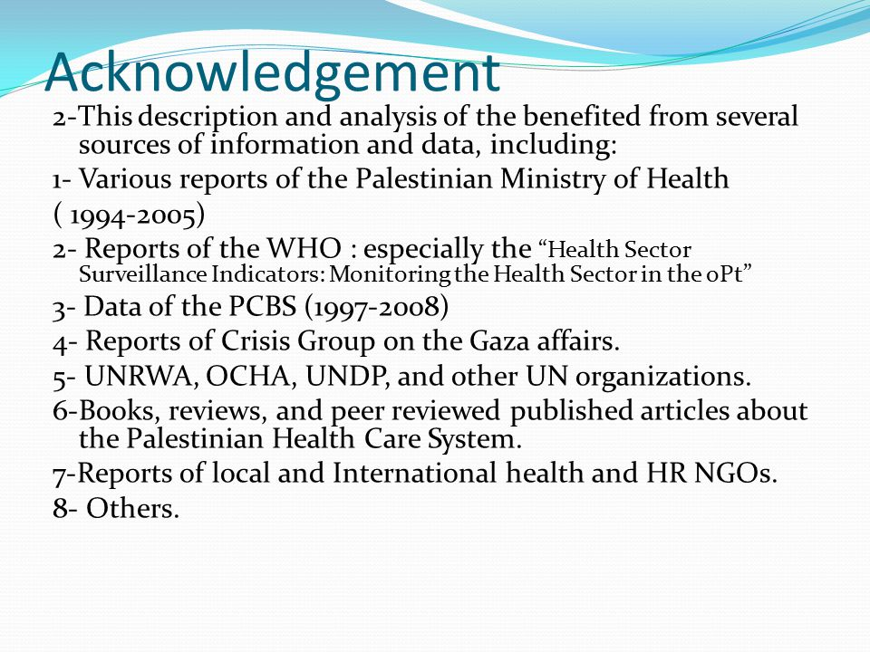 Acknowledgement 2-This description and analysis of the benefited from several sources of information and data, including: 1- Various reports of the Palestinian Ministry of Health ( 1994-2005) 2- Reports of the WHO : especially the Health Sector Surveillance Indicators: Monitoring the Health Sector in the oPt 3- Data of the PCBS (1997-2008) 4- Reports of Crisis Group on the Gaza affairs.