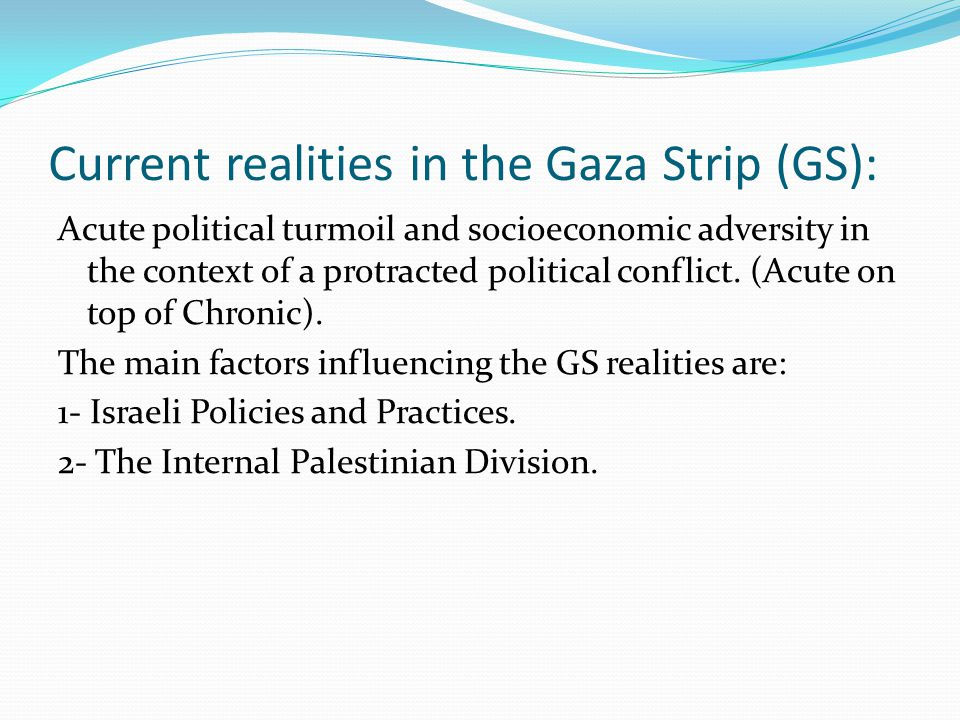Current realities in the Gaza Strip (GS): Acute political turmoil and socioeconomic adversity in the context of a protracted political conflict.