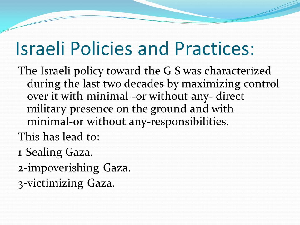 Israeli Policies and Practices: The Israeli policy toward the G S was characterized during the last two decades by maximizing control over it with minimal -or without any- direct military presence on the ground and with minimal-or without any-responsibilities.
