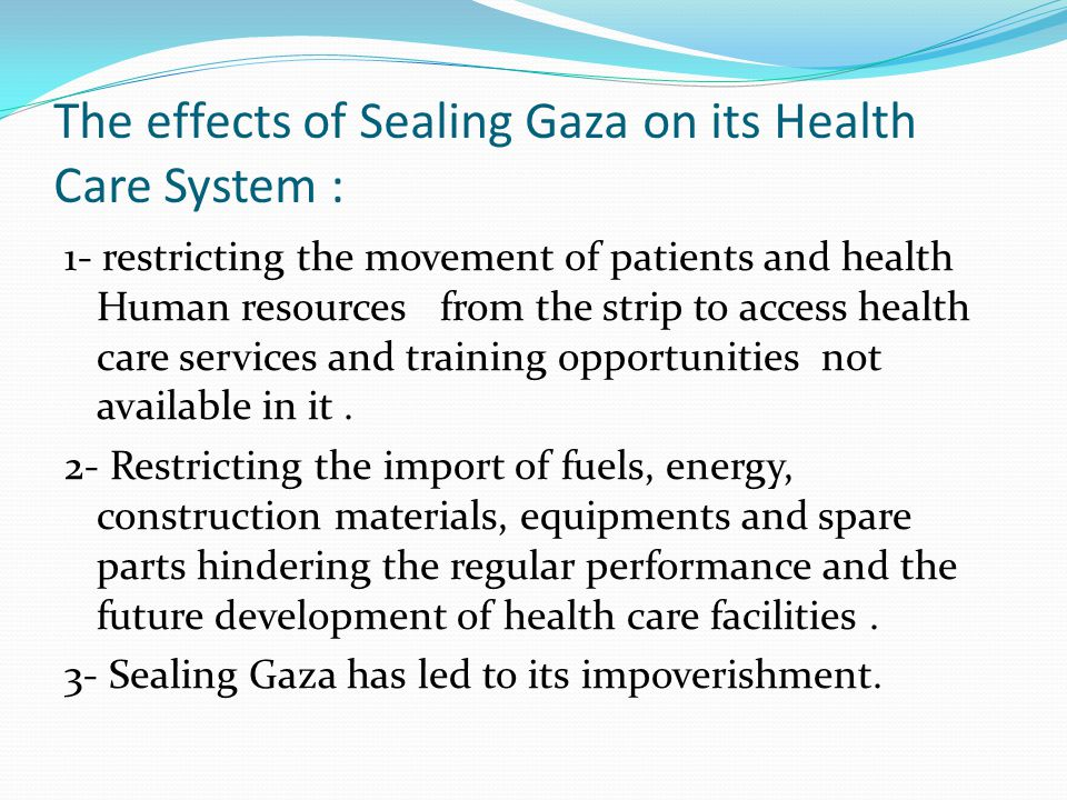 The effects of Sealing Gaza on its Health Care System : 1- restricting the movement of patients and health Human resources from the strip to access health care services and training opportunities not available in it.
