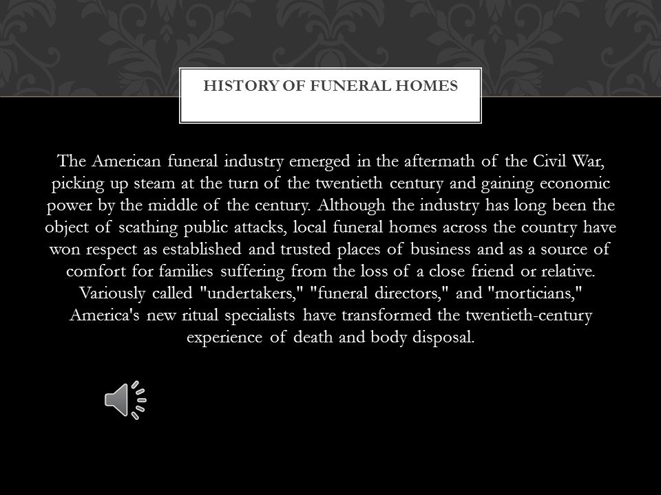 The funeral industry did not emerge until after the Civil War when the process of embalming became widespread and more accepted by the general public.