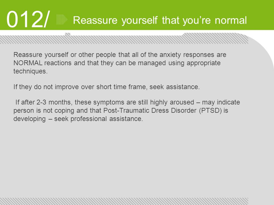 012/ Reassure yourself that you're normal Reassure yourself or other people that all of the anxiety responses are NORMAL reactions and that they can be managed using appropriate techniques.