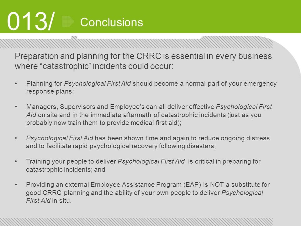 013/ Conclusions Preparation and planning for the CRRC is essential in every business where catastrophic incidents could occur: Planning for Psychological First Aid should become a normal part of your emergency response plans; Managers, Supervisors and Employee's can all deliver effective Psychological First Aid on site and in the immediate aftermath of catastrophic incidents (just as you probably now train them to provide medical first aid); Psychological First Aid has been shown time and again to reduce ongoing distress and to facilitate rapid psychological recovery following disasters; Training your people to deliver Psychological First Aid is critical in preparing for catastrophic incidents; and Providing an external Employee Assistance Program (EAP) is NOT a substitute for good CRRC planning and the ability of your own people to deliver Psychological First Aid in situ.
