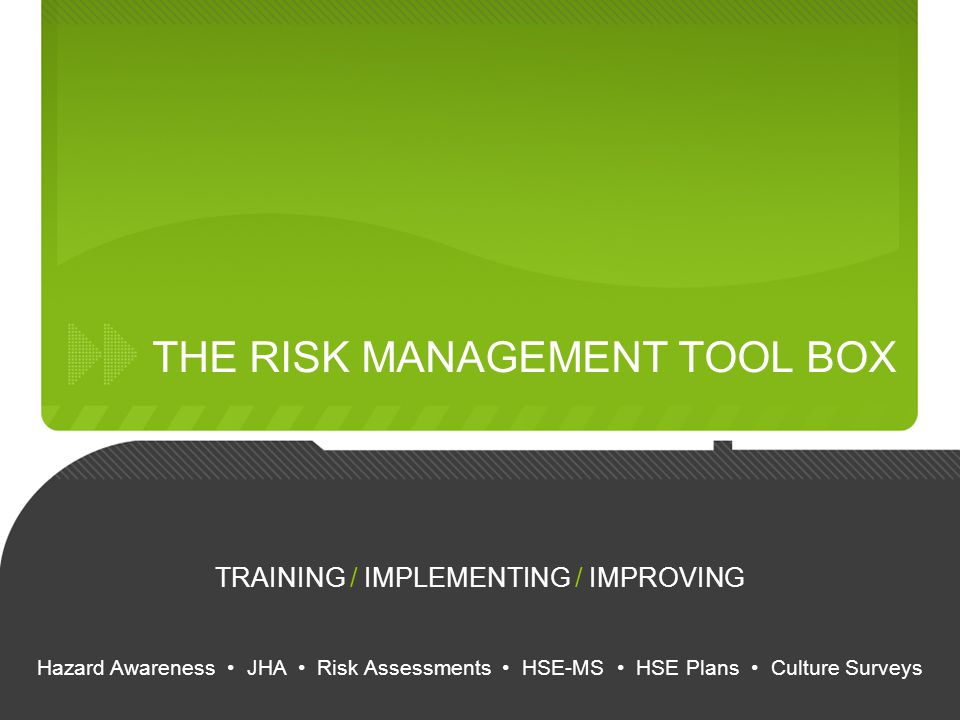 THE RISK MANAGEMENT TOOL BOX TRAINING / IMPLEMENTING / IMPROVING Hazard Awareness JHA Risk Assessments HSE-MS HSE Plans Culture Surveys