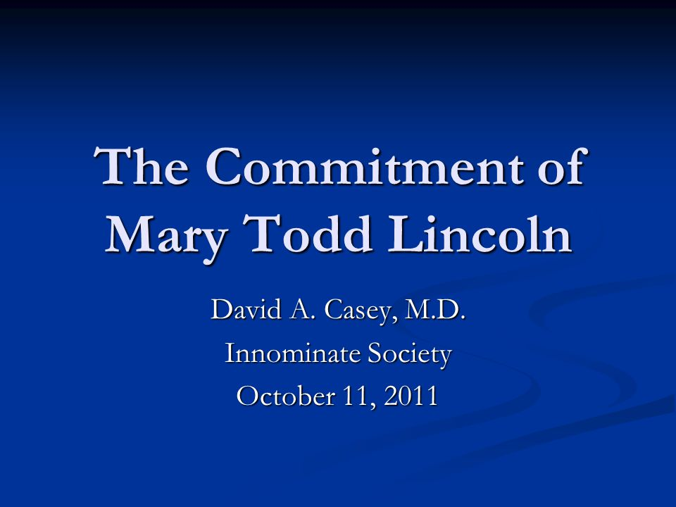 The Commitment of Mary Todd Lincoln David A. Casey, M.D. Innominate Society October 11, 2011