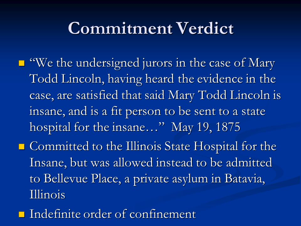 Commitment Verdict We the undersigned jurors in the case of Mary Todd Lincoln, having heard the evidence in the case, are satisfied that said Mary Todd Lincoln is insane, and is a fit person to be sent to a state hospital for the insane… May 19, 1875 We the undersigned jurors in the case of Mary Todd Lincoln, having heard the evidence in the case, are satisfied that said Mary Todd Lincoln is insane, and is a fit person to be sent to a state hospital for the insane… May 19, 1875 Committed to the Illinois State Hospital for the Insane, but was allowed instead to be admitted to Bellevue Place, a private asylum in Batavia, Illinois Committed to the Illinois State Hospital for the Insane, but was allowed instead to be admitted to Bellevue Place, a private asylum in Batavia, Illinois Indefinite order of confinement Indefinite order of confinement