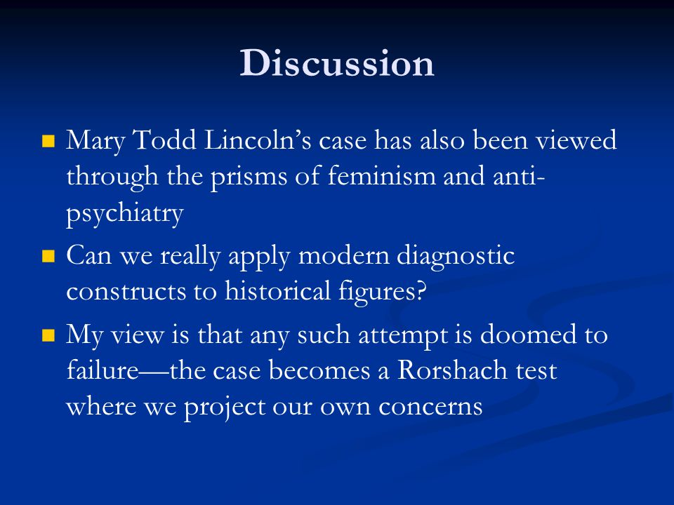 Discussion Mary Todd Lincoln's case has also been viewed through the prisms of feminism and anti- psychiatry Can we really apply modern diagnostic constructs to historical figures.