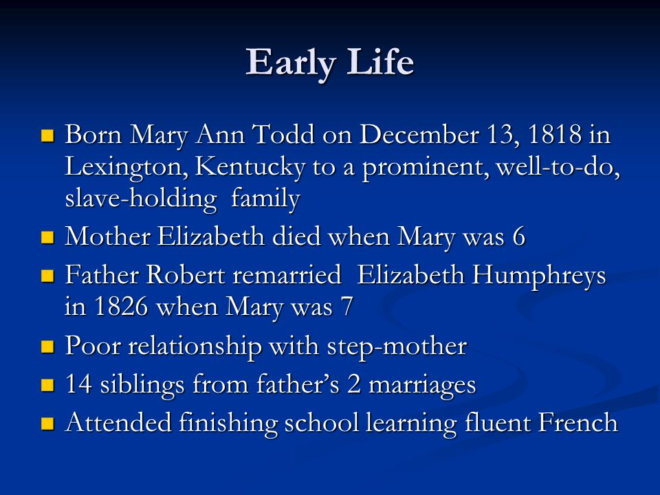Early Life Born Mary Ann Todd on December 13, 1818 in Lexington, Kentucky to a prominent, well-to-do, slave-holding family Born Mary Ann Todd on Decem