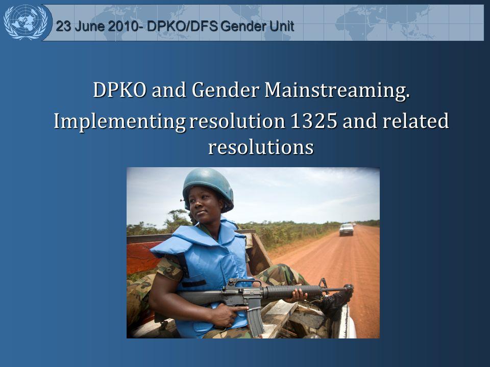 23 June 2010- DPKO/DFS Gender Unit 23 June 2010- DPKO/DFS Gender Unit DPKO and Gender Mainstreaming.