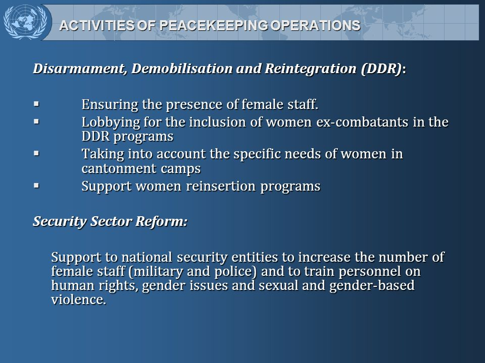 ACTIVITIES OF PEACEKEEPING OPERATIONS ACTIVITIES OF PEACEKEEPING OPERATIONS Disarmament, Demobilisation and Reintegration (DDR):  Ensuring the presence of female staff.